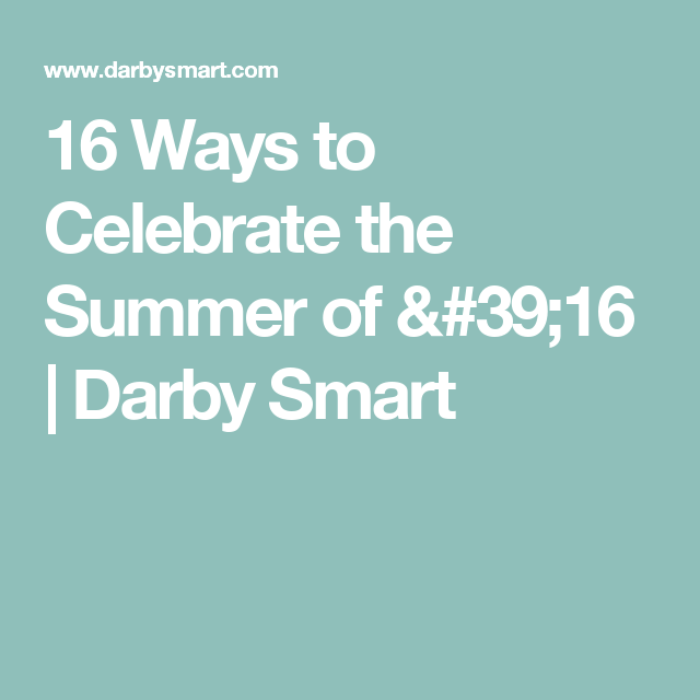 16 Ways to Celebrate the Summer of '16 | Darby Smart