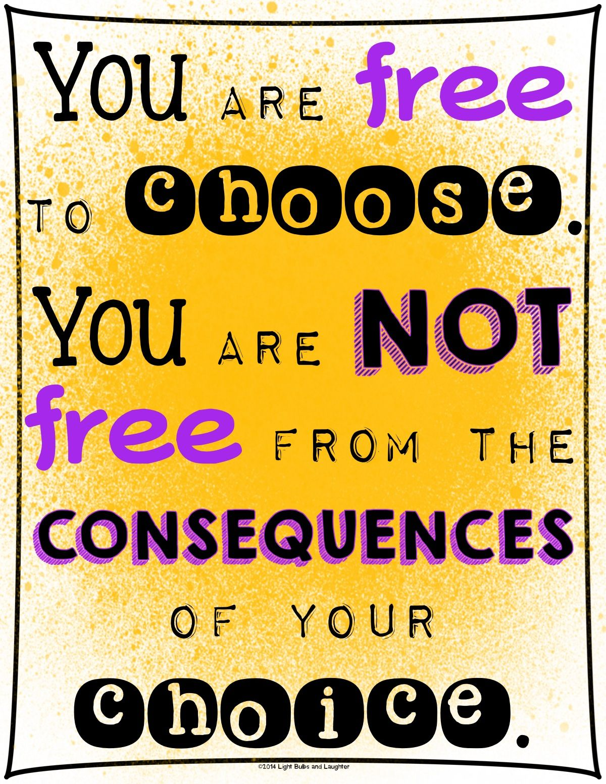 You are free to choose. You are not free from the consequences of ...