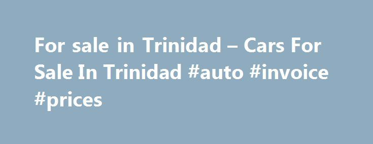 For sale in Trinidad u2013 Cars For Sale In Trinidad #auto #invoice - invoice for sale
