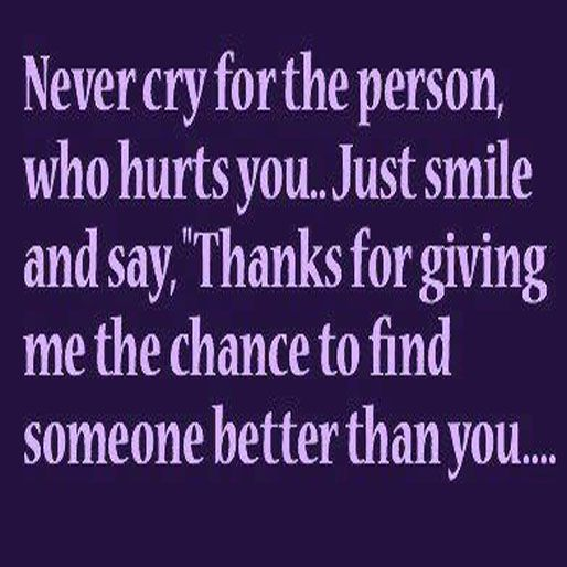 Never Cry For The Person Who Hurts You Just Smile And Say Thanks For Giving Me The Chance To Find Someone Better Tha Perfection Quotes Wise Quotes Cool Words