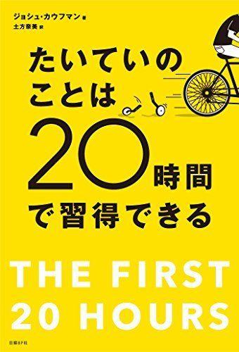 たいていのことは20時間で習得できる 忙しい人のための超速スキル獲得術 ジョシュ カウフマン, http://www.amazon.co.jp/dp/B00NGCLXX2