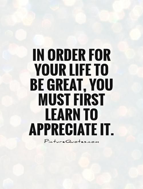 Quotes About Appreciating Life Enchanting In Order For Your Life To Be Great You Must First Learn To