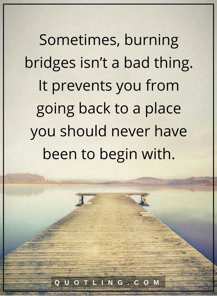 Moving On Quotes Sometimes Burning Bridges Isn T A Bad Thing It Prevents You From Going Back To A Plac Quotes About Moving On Moving On Tattoos Bridge Quotes