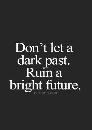 Don T Let A Dark Past Ruin A Bright Future Favorite Quotes Life Quotes To Live By Life Quotes