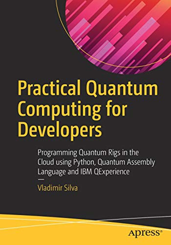 Practical Quantum Computing For Developers Programming Quantum Rigs In The Cloud Using Python Quantum Assembly Language And Ibm Qexperience By Vladimir Silva Quantum Computer Quantum Assembly Language