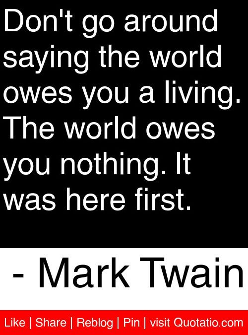 Dont Go Around Saying The World Owes You A Living The World Owes