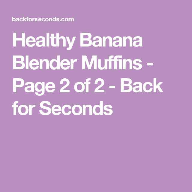 Healthy Banana Blender Muffins - Page 2 of 2 - Back for Seconds