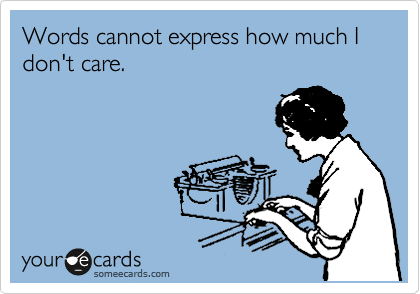 Free Cry For Help Ecard Words Cannot Express How Much I Dont Care