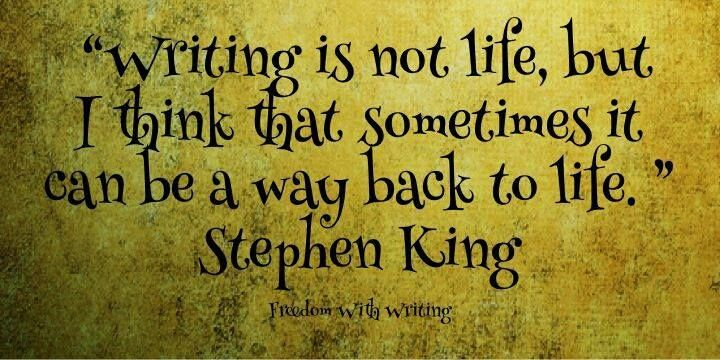 """""""Writing is not life, but I think that sometimes it can be a way back to life."""" -Stephen King"""