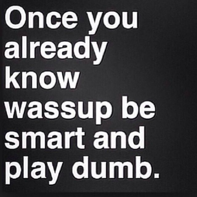 Be Smart And Play Dumb Sometimes Dumb Quotes Smart Quotes Inspirational Quotes Collection
