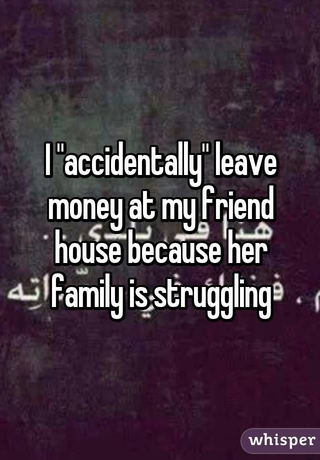 """I """"accidentally"""" leave money at my friend house because her family is struggling"""