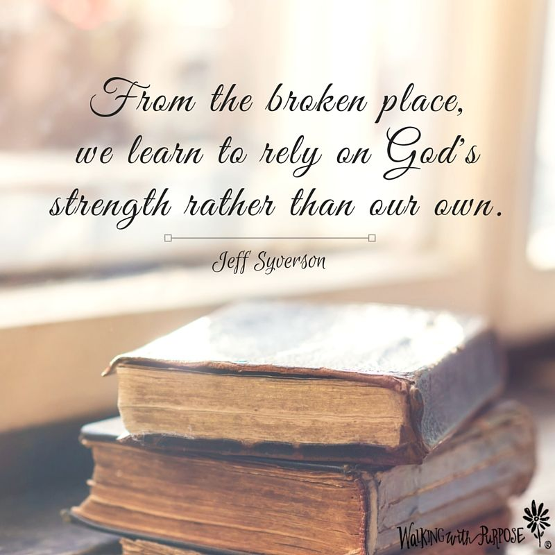 "From the broken place, we learn to rely on God's strength rather than our  own."" Jeff Syverson 