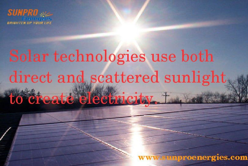Solar Technologies Use Both Direct And Scattered Sunlight To Create Electricity Www Sunproenergies Com Solar Technology Solar Solar Power