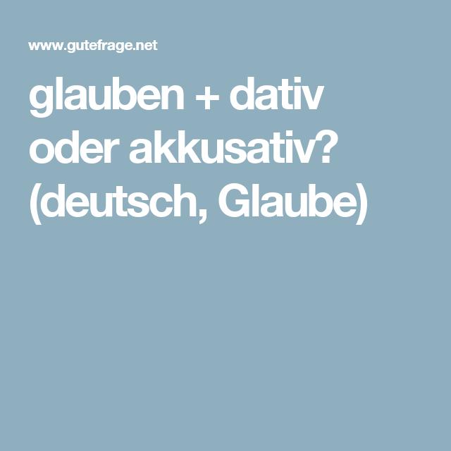 glauben  + dativ oder akkusativ? (deutsch, Glaube)