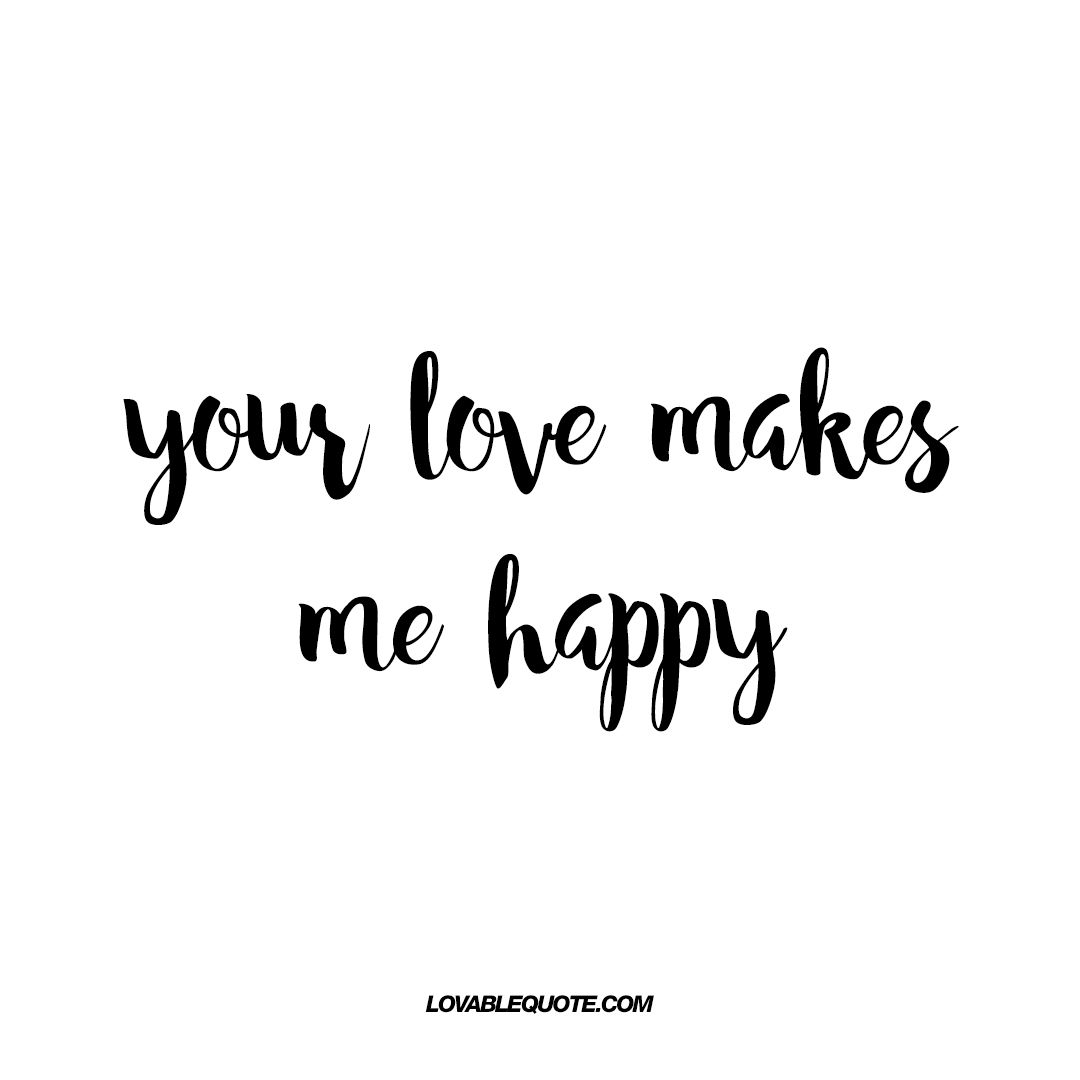 Your Love Makes Me Happy Lovable Quotes About Being Happy Make Me Happy Quotes Happy Quotes Love Yourself Quotes