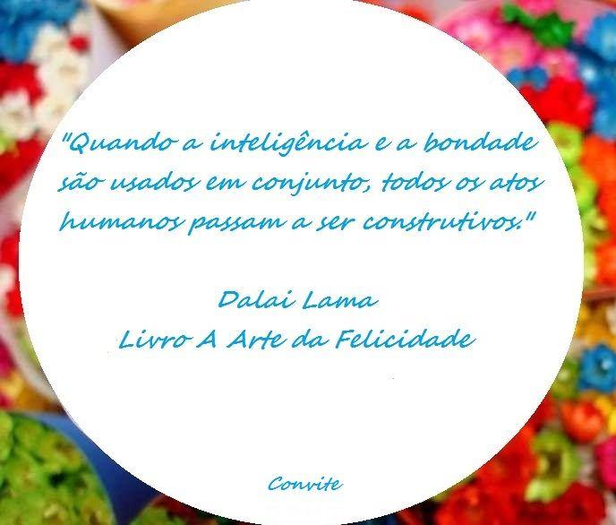 """""""Quando a inteligência e a bondade são usadas em conjunto, todos os atos humanos passam a ser construtivos.""""  Dalai Lama - Livro A Arte da Felicidade"""