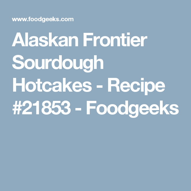 Alaskan Frontier Sourdough Hotcakes - Recipe #21853 - Foodgeeks