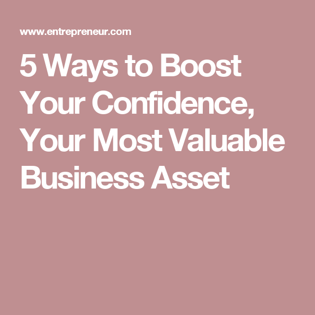 5 Ways to Boost Your Confidence, Your Most Valuable Business Asset