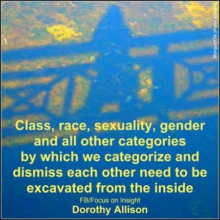 """""""Class, race, sexuality, gender and all other categories by which we categorize and dismiss each other need to be excavated from the inside.""""  ~Dorothy Allison www.Facebook.com/FocusOnInsight"""