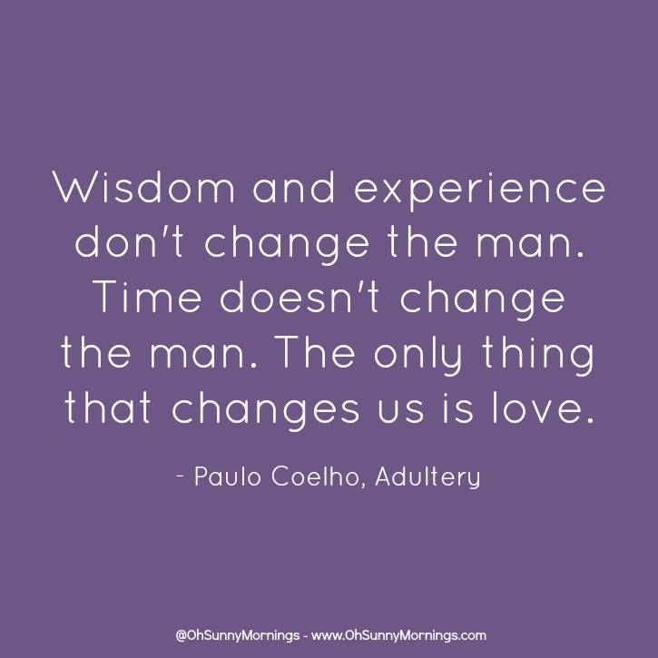 Wisdom And Experience Dont Change The Man Time Doesnt Change - Time changes in us