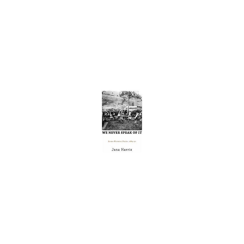 We Never Speak of It : Idaho-wyoming Poems 1889-90 (Paperback) (Jana Harris)