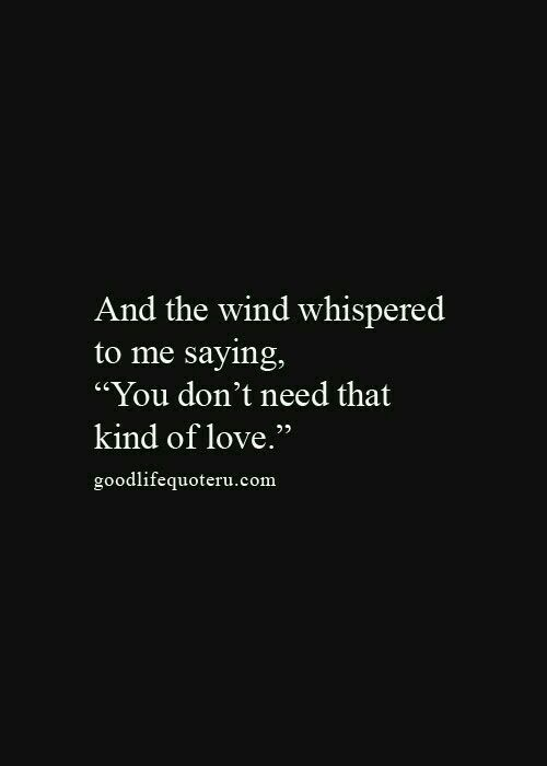 And The Wind Whispered To Me Saying You Don T Need That Kind Of Love Betrayal Selfish Manipulative Good Life Quotes Life Quotes Words