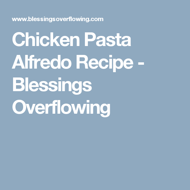 Chicken Pasta Alfredo Recipe - Blessings Overflowing