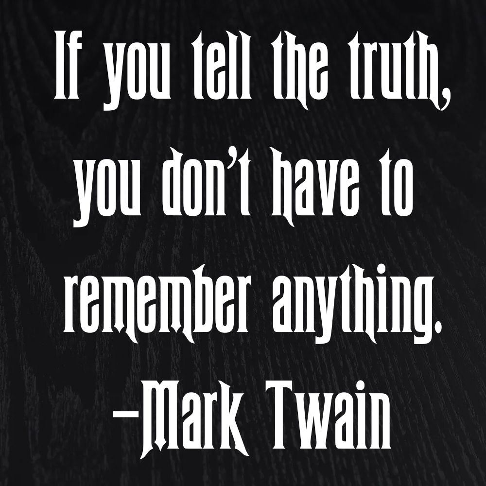 If you tell the truth, you don't have to remember anything. -Mark Twain
