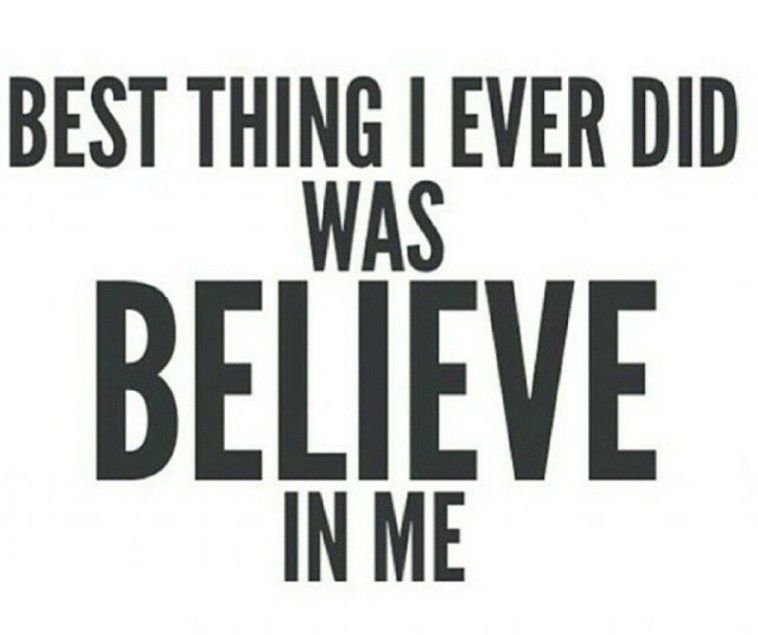 Best thing I ever did was belive in me!