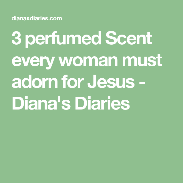 3 perfumed Scent every woman must adorn for Jesus - Diana's Diaries