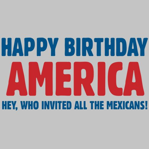 HAPPY BIRTHDAY AMERICA HEY WHO INVITED ALL THE MEXICANS FUNNY T-SHIRT
