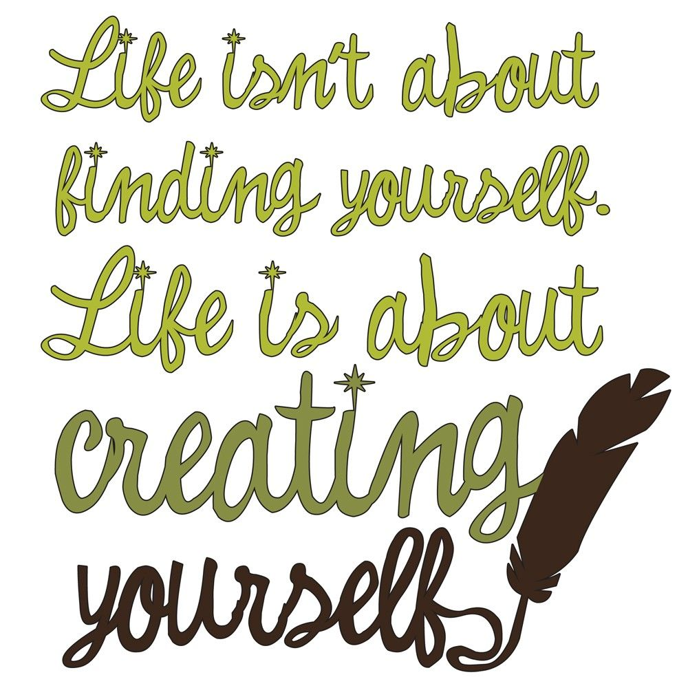 Life Isn T About Finding Yourself Life Is About Creating Yourself