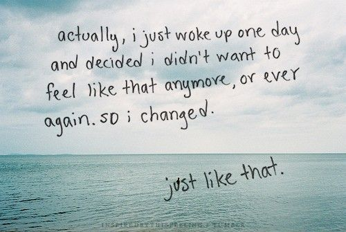 I just woke up one day and decided I didn't want to feel like that anymore, or ever again, so I changed...