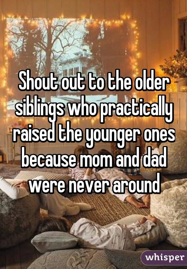 Shout Out To The Older Siblings Who Practically Raised The Younger Ones Because Mom And Dad Were Never Arou Sister Quotes Younger Brother Quotes Sibling Quotes