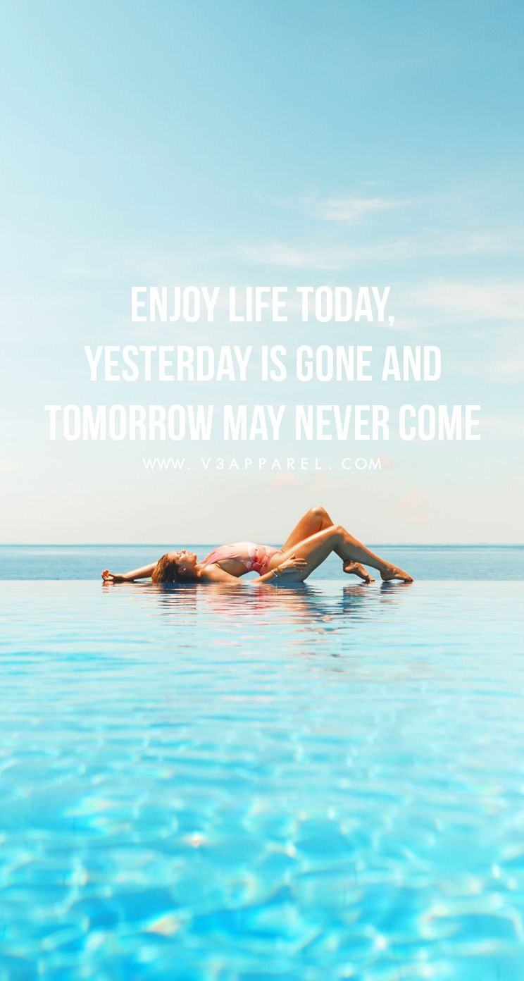 Enjoy life today, yesterday is gone and tomorrow may never come