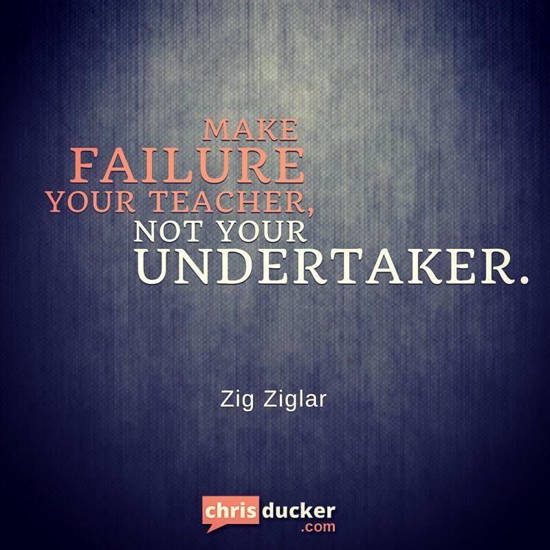 Make failure your teacher. Not your undertaker - Zig Ziglar #success