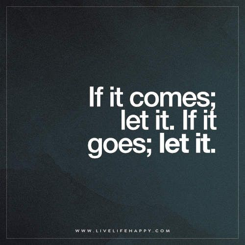 If It Comes Let It If It Goes Let It Live Life Happy Let It Be Words Quotes