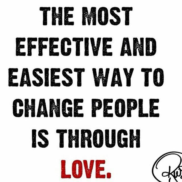 The most effective and easiest way to change people is through love.