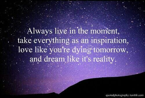 Always Live In The Moment, Take Everything As An Inspiration, Love Like  Youu0027re Dying Tomorrow, And Dream Like Itu0027s A Reality.