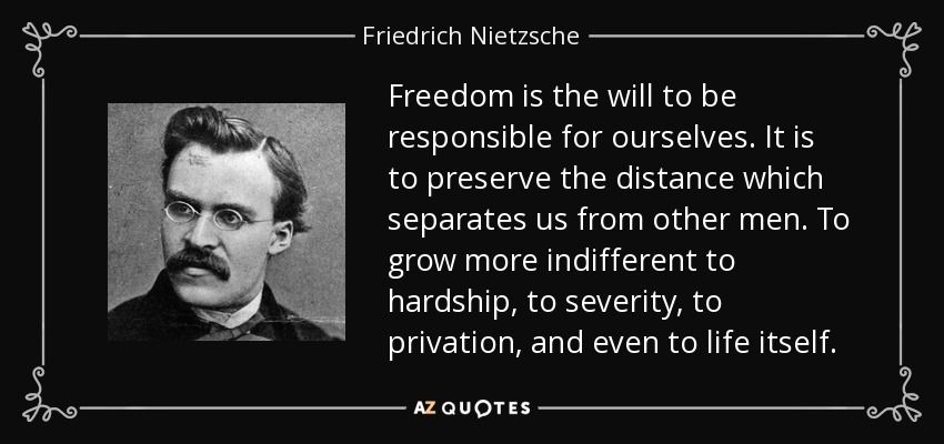 Freedom Is The Will To Be Responsible For Ourselves It Is To Preserve The Distance Which Separates Us From Othe Nietzsche Quotes Friedrich Nietzsche Nietzsche