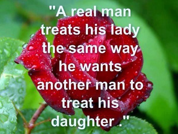 Quote: A Real Man Treats His Lady The Same Way He Wants