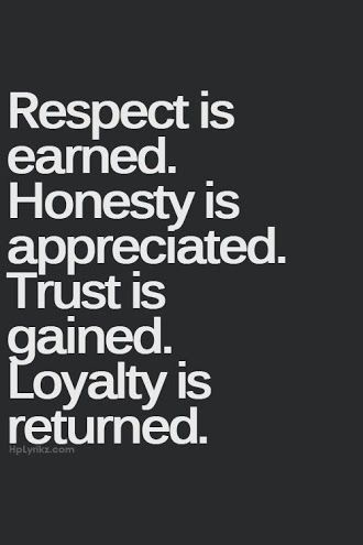 Respect is earned, honesty is appreciated, trust is gained, loyalty is returned. <3 this quote Frm bd: Quotes