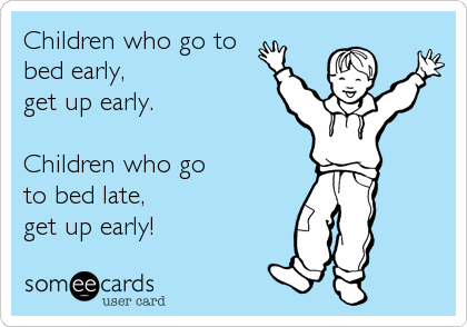 Children Who Go To Bed Early Get Up Early Children Who Go To Bed Late Get Up Early Mom Humor Ecards Funny Funny Quotes