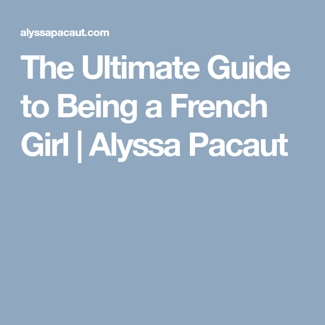 The Ultimate Guide to Being a French Girl | Alyssa Pacaut