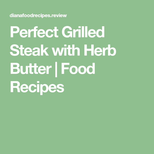 Perfect Grilled Steak with Herb Butter | Food Recipes ...