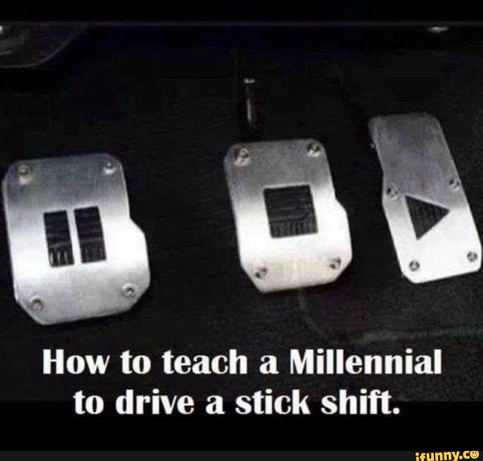 How To Teach A Millennial To Drive A Stick Shift Ifunny Stick Shift Driving Stick Shift Funny Memes