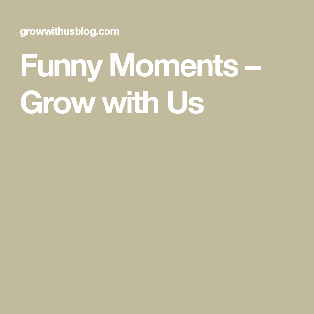 Funny Moments – Grow with Us