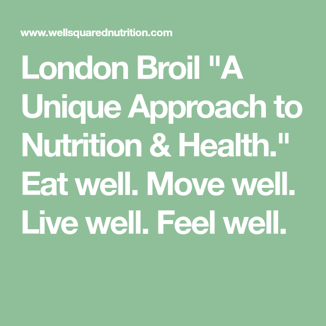 London Broil A Unique Approach To Nutrition Health Eat Well Move Well Live Well Feel Well Health And Nutrition Eating Well Health Eating