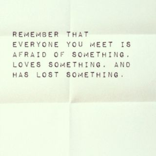 """""""Remember that everyone you meet is afraid of something, loves something and has lost something."""" - H. Jackson Brown Jr. 
