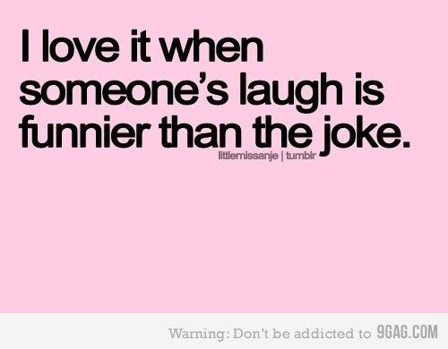 When someone's laugh is funnier than joke.